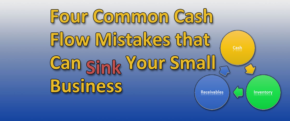 Four Common Cash Flow Mistakes that Can Sink Your Small Business